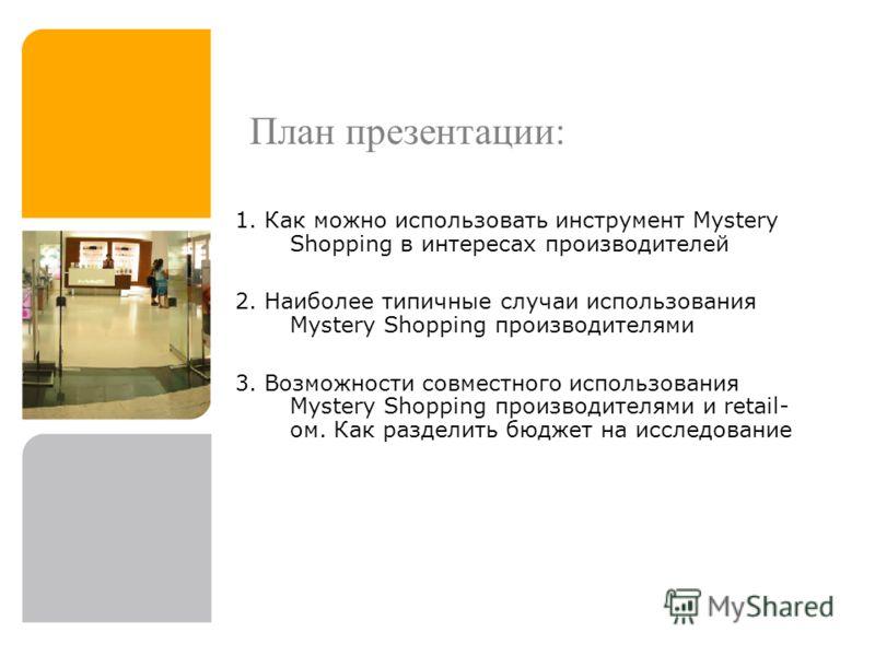 План презентации: 1. Как можно использовать инструмент Mystery Shopping в интересах производителей 2. Наиболее типичные случаи использования Mystery Shopping производителями 3. Возможности совместного использования Mystery Shopping производителями и