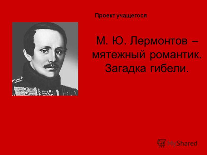 М. Ю. Лермонтов – мятежный романтик. Загадка гибели. Проект учащегося