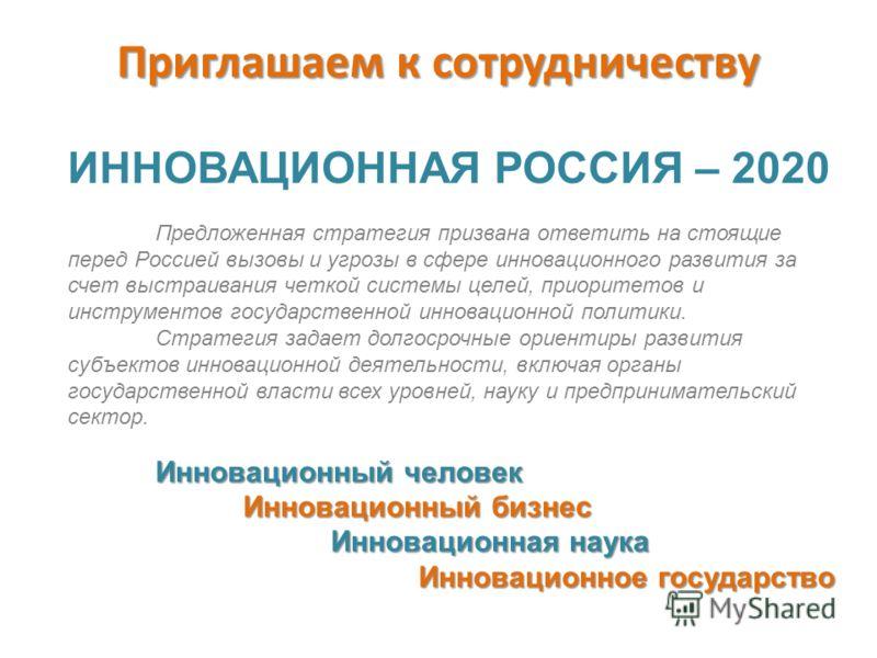 ИННОВАЦИОННАЯ РОССИЯ – 2020 Предложенная стратегия призвана ответить на стоящие перед Россией вызовы и угрозы в сфере инновационного развития за счет выстраивания четкой системы целей, приоритетов и инструментов государственной инновационной политики