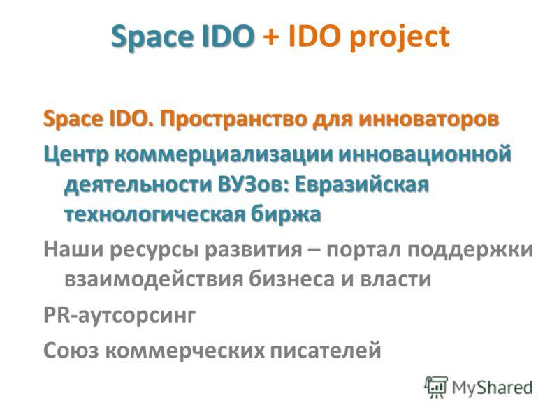 Space IDO Space IDO + IDO project Space IDO. Пространство для инноваторов Центр коммерциализации инновационной деятельности ВУЗов: Евразийская технологическая биржа Наши ресурсы развития – портал поддержки взаимодействия бизнеса и власти PR-аутсорсин