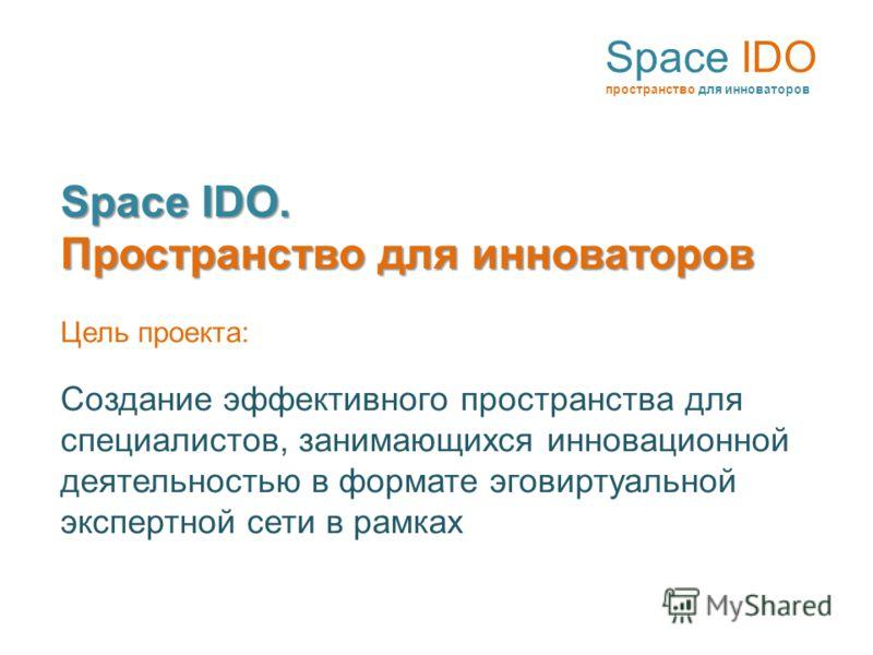 Space IDO пространство для инноваторов Space IDO. Пространство для инноваторов Цель проекта: Создание эффективного пространства для специалистов, занимающихся инновационной деятельностью в формате эговиртуальной экспертной сети в рамках
