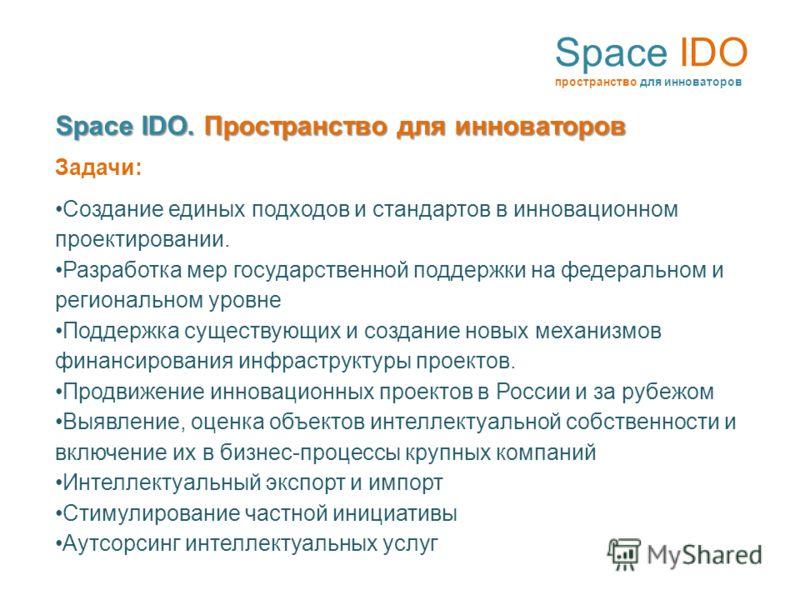 Space IDO пространство для инноваторов Space IDO. Пространство для инноваторов Задачи: Создание единых подходов и стандартов в инновационном проектировании. Разработка мер государственной поддержки на федеральном и региональном уровне Поддержка сущес