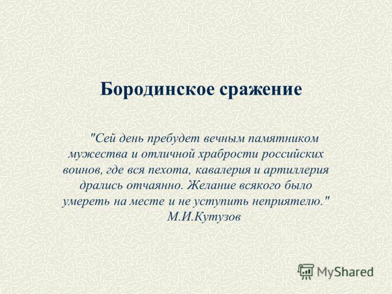 Бородинское сражение Сей день пребудет вечным памятником мужества и отличной храбрости российских воинов, где вся пехота, кавалерия и артиллерия дрались отчаянно. Желание всякого было умереть на месте и не уступить неприятелю. М.И.Кутузов