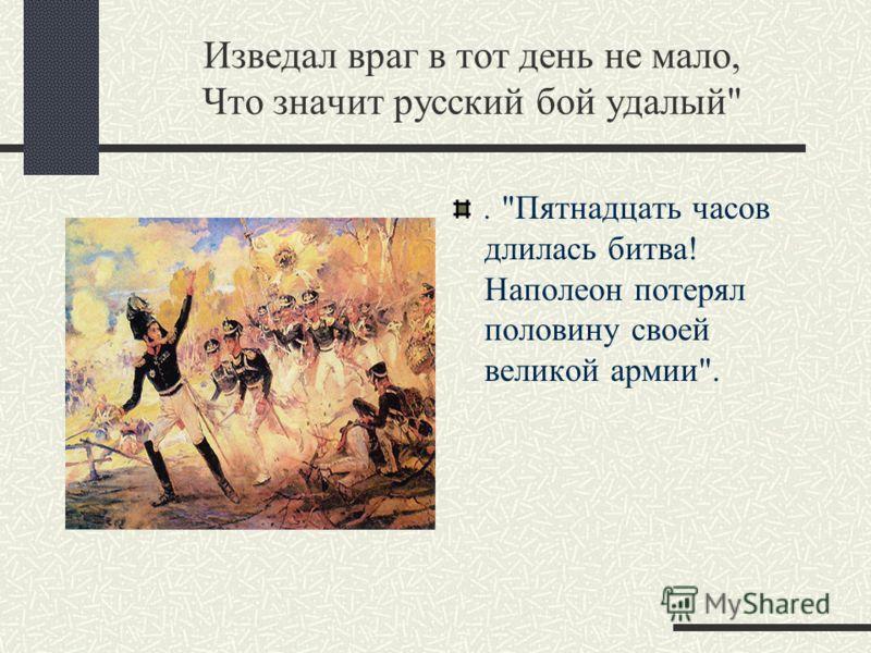 Изведал враг в тот день не мало, Что значит русский бой удалый. Пятнадцать часов длилась битва! Наполеон потерял половину своей великой армии.