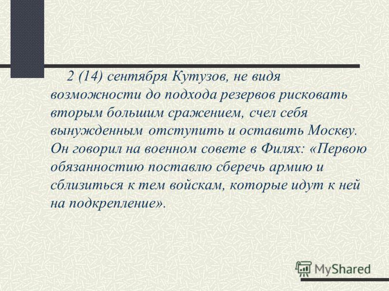 2 (14) сентября Кутузов, не видя возможности до подхода резервов рисковать вторым большим сражением, счел себя вынужденным отступить и оставить Москву. Он говорил на военном совете в Филях: «Первою обязанностию поставлю сберечь армию и сблизиться к т