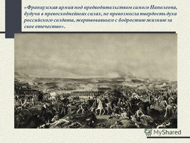 «Французская армия под предводительством самого Наполеона, будучи в превосходнейших силах, не превозмогла твердость духа российского солдата, жертвовавшего с бодростию жизнию за свое отечество».