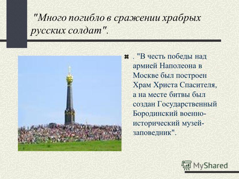 Много погибло в сражении храбрых русских солдат.. В честь победы над армией Наполеона в Москве был построен Храм Христа Спасителя, а на месте битвы был создан Государственный Бородинский военно- исторический музей- заповедник.