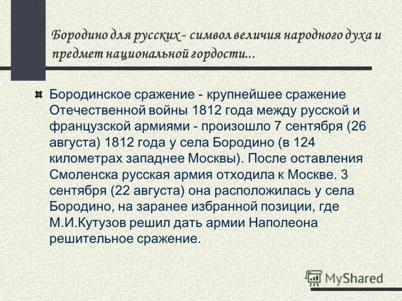 Бородино для русских - символ величия народного духа и предмет национальной гордости... Бородинское сражение - крупнейшее сражение Отечественной войны 1812 года между русской и французской армиями - произошло 7 сентября (26 августа) 1812 года у села