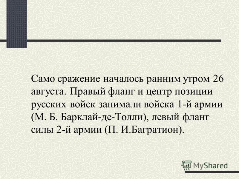 Само сражение началось ранним утром 26 августа. Правый фланг и центр позиции русских войск занимали войска 1-й армии (М. Б. Барклай-де-Толли), левый фланг силы 2-й армии (П. И.Багратион).