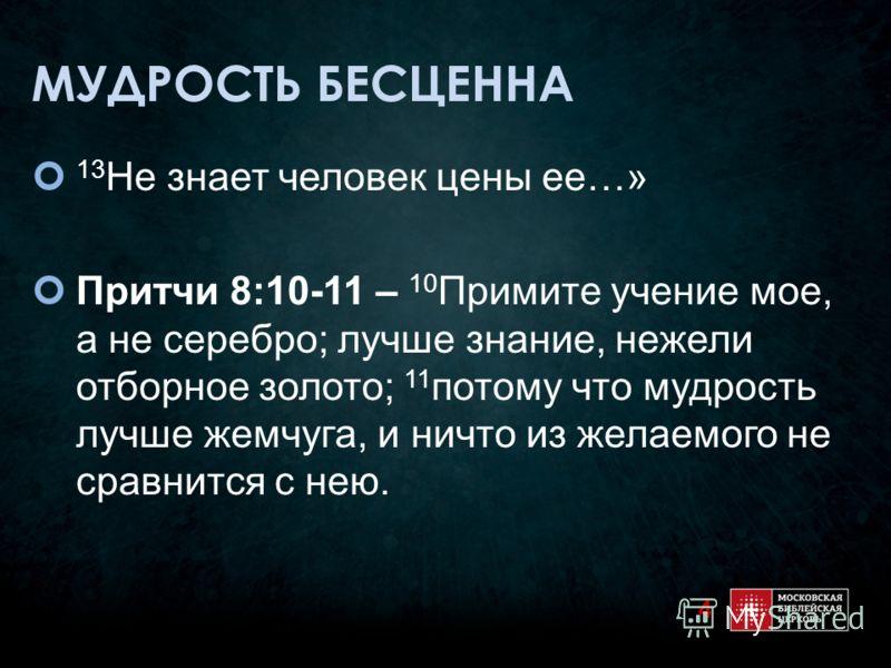 МУДРОСТЬ БЕСЦЕННА 13 Не знает человек цены ее…» Притчи 8:10-11 – 10 Примите учение мое, а не серебро; лучше знание, нежели отборное золото; 11 потому что мудрость лучше жемчуга, и ничто из желаемого не сравнится с нею. 4