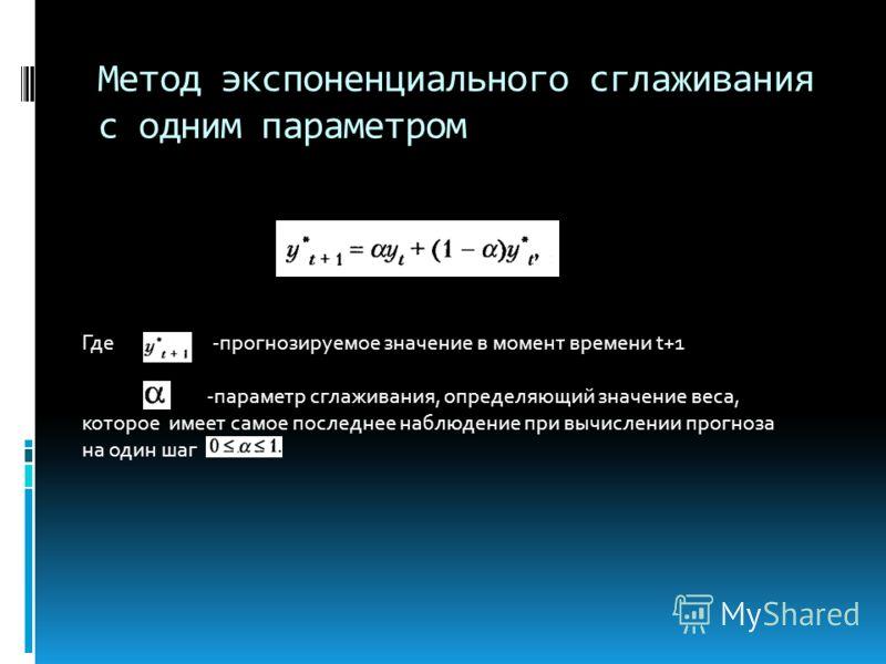 Метод экспоненциального сглаживания с одним параметром Где -прогнозируемое значение в момент времени t+1 -параметр сглаживания, определяющий значение веса, которое имеет самое последнее наблюдение при вычислении прогноза на один шаг