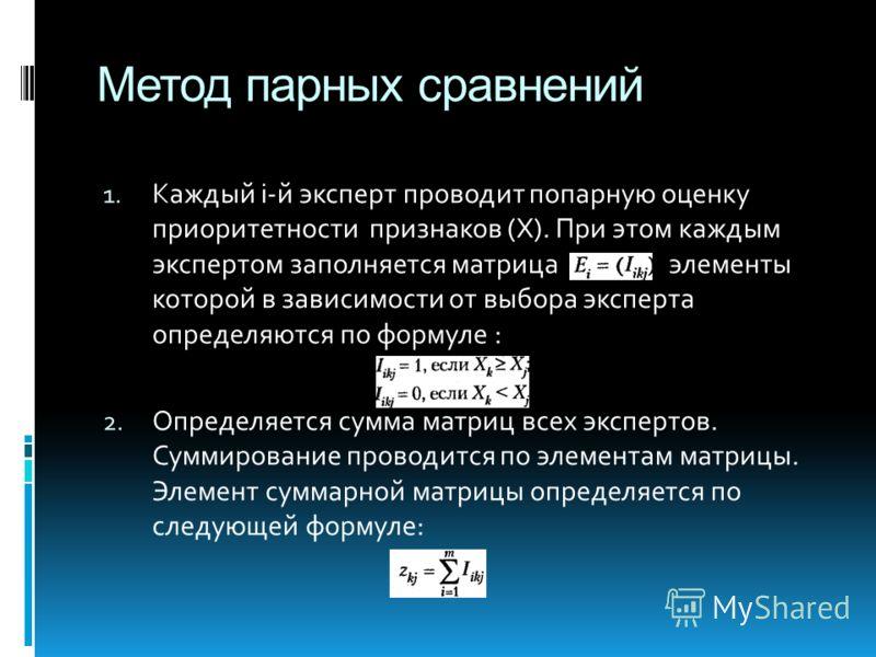 Метод парных сравнений 1. Каждый i-й эксперт проводит попарную оценку приоритетности признаков (Х). При этом каждым экспертом заполняется матрица элементы которой в зависимости от выбора эксперта определяются по формуле : 2. Определяется сумма матриц