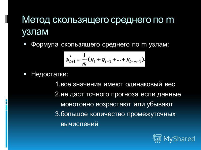 Метод скользящего среднего по m узлам Формула скользящего среднего по m узлам: Недостатки: 1.все значения имеют одинаковый вес 2.не даст точного прогноза если данные монотонно возрастают или убывают 3.большое количество промежуточных вычислений