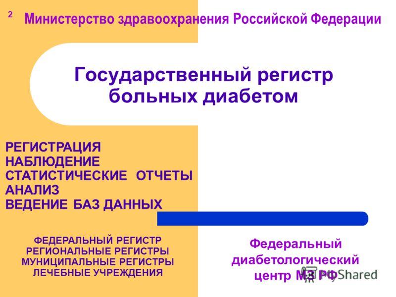 Государственный регистр больных диабетом Министерство здравоохранения Российской Федерации Федеральный диабетологический центр МЗ РФ РЕГИСТРАЦИЯ НАБЛЮДЕНИЕ СТАТИСТИЧЕСКИЕ ОТЧЕТЫ АНАЛИЗ ВЕДЕНИЕ БАЗ ДАННЫХ ФЕДЕРАЛЬНЫЙ РЕГИСТР РЕГИОНАЛЬНЫЕ РЕГИСТРЫ МУНИ