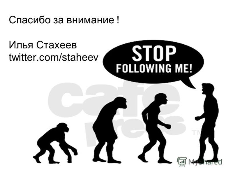 Спасибо за внимание ! Илья Стахеев twitter.com/staheev