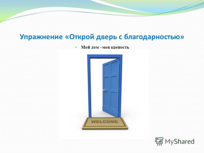 Упражнение «Открой дверь с благодарностью» Мой дом –моя крепость