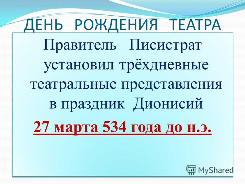 ДЕНЬ РОЖДЕНИЯ ТЕАТРА Правитель Писистрат установил трёхдневные театральные представления в праздник Дионисий 27 марта 534 года до н.э. Правитель Писистрат установил трёхдневные театральные представления в праздник Дионисий 27 марта 534 года до н.э.