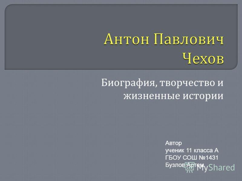 Биография, творчество и жизненные истории Автор ученик 11 класса А ГБОУ СОШ 1431 Бузлов Артем