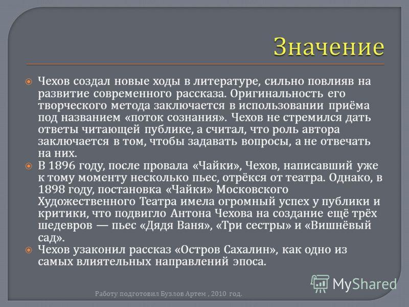 Чехов создал новые ходы в литературе, сильно повлияв на развитие современного рассказа. Оригинальность его творческого метода заключается в использовании приёма под названием « поток сознания ». Чехов не стремился дать ответы читающей публике, а счит