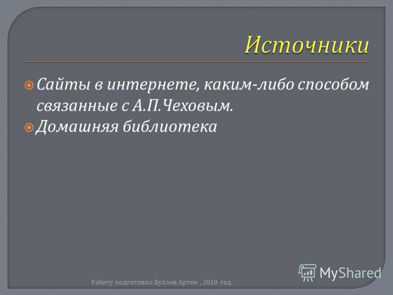 Сайты в интернете, каким - либо способом связанные с А. П. Чеховым. Домашняя библиотека Работу подготовил Бузлов Артем, 2010 год.