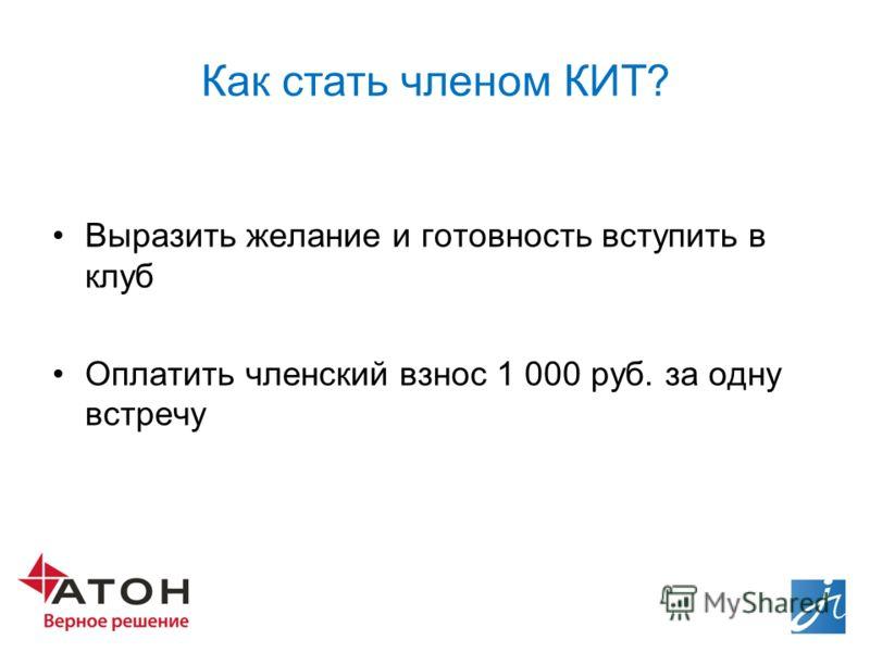 Как стать членом КИТ? Выразить желание и готовность вступить в клуб Оплатить членский взнос 1 000 руб. за одну встречу
