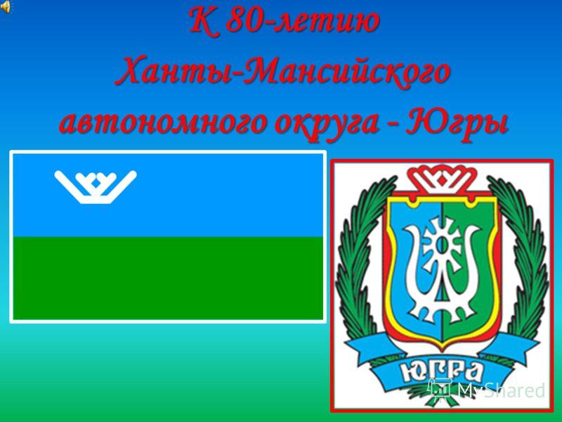 К 80-летию Ханты-Мансийского автономного округа - Югры