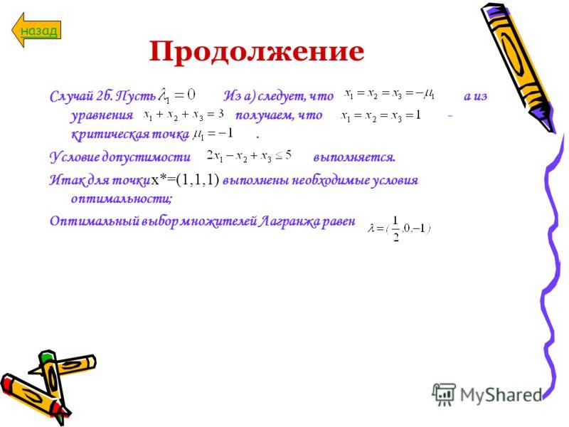 Продолжение Случай 2б. Пусть. Из а) следует, что а из уравнения получаем, что - критическая точка. Условие допустимости выполняется. Итак для точки x*=(1,1,1) выполнены необходимые условия оптимальности; Оптимальный выбор множителей Лагранжа равен на