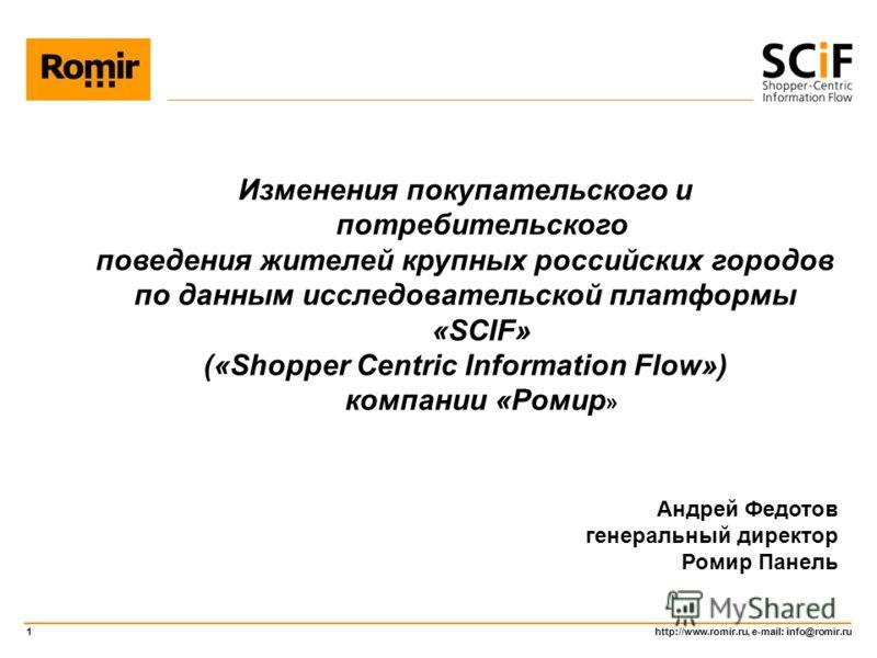 http://www.romir.ru, e-mail: info@romir.ru 1 Изменения покупательского и потребительского поведения жителей крупных российских городов по данным исследовательской платформы «SCIF» («Shopper Centric Information Flow») компании «Ромир » Андрей Федотов