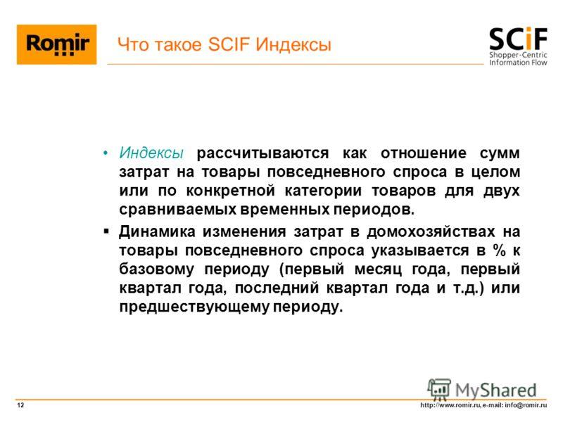 http://www.romir.ru, e-mail: info@romir.ru 12 Что такое SCIF Индексы Индексы рассчитываются как отношение сумм затрат на товары повседневного спроса в целом или по конкретной категории товаров для двух сравниваемых временных периодов. Динамика измене
