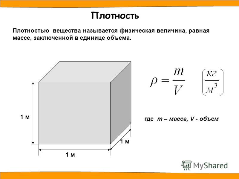 Плотностью вещества называется физическая величина, равная массе, заключенной в единице объема. Плотность 1 м где m – масса, V - объем