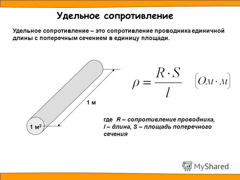 Удельное сопротивление – это сопротивление проводника единичной длины с поперечным сечением в единицу площади. Удельное сопротивление 1 м где R – сопротивление проводника, l – длина, S – площадь поперечного сечения 1 м 2
