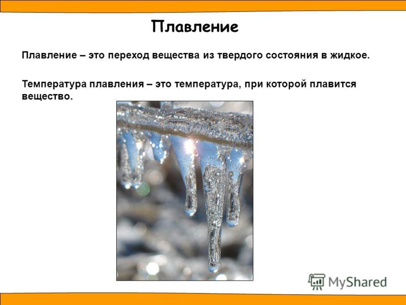 Температура плавления – это температура, при которой плавится вещество. Плавление Плавление – это переход вещества из твердого состояния в жидкое.