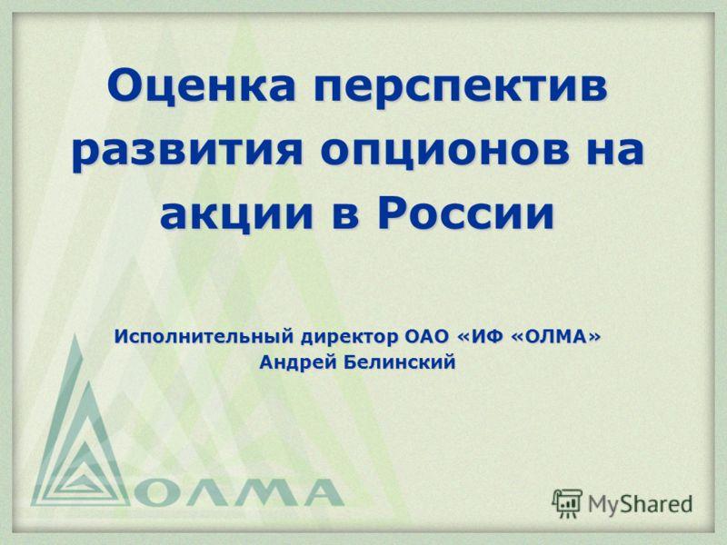 Оценка перспектив развития опционов на акции в России Исполнительный директор ОАО «ИФ «ОЛМА» Андрей Белинский
