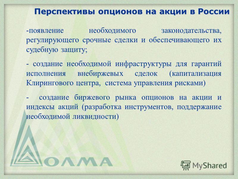Перспективы опционов на акции в России -появление необходимого законодательства, регулирующего срочные сделки и обеспечивающего их судебную защиту; - создание необходимой инфраструктуры для гарантий исполнения внебиржевых сделок (капитализация Клирин