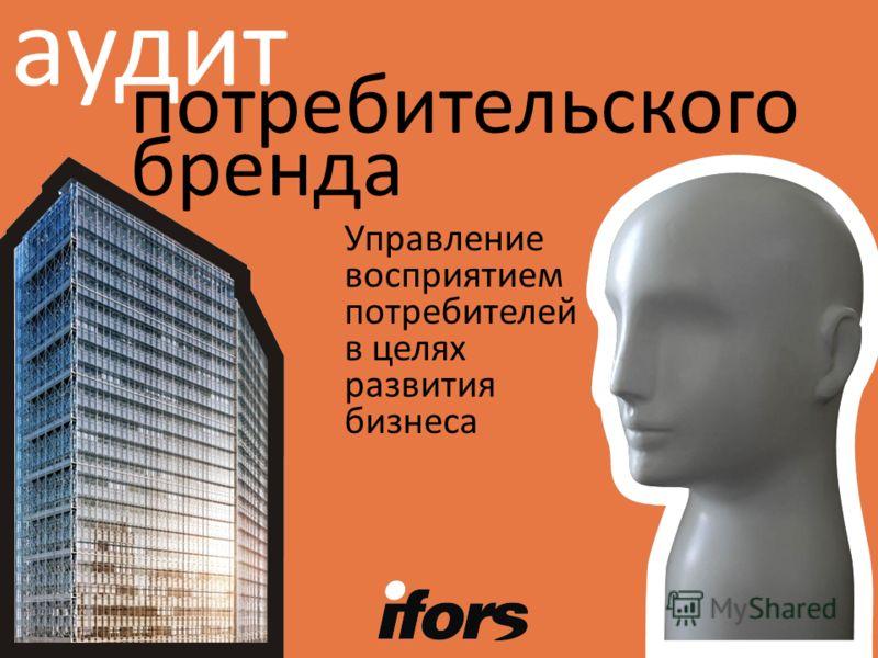 Управление восприятием потребителей в целях развития бизнеса потребительского бренда аудит