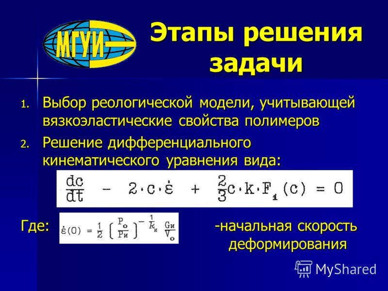 Этапы решения задачи 1. Выбор реологической модели, учитывающей вязкоэластические свойства полимеров 2. Решение дифференциального кинематического уравнения вида: Где: -начальная скорость деформирования