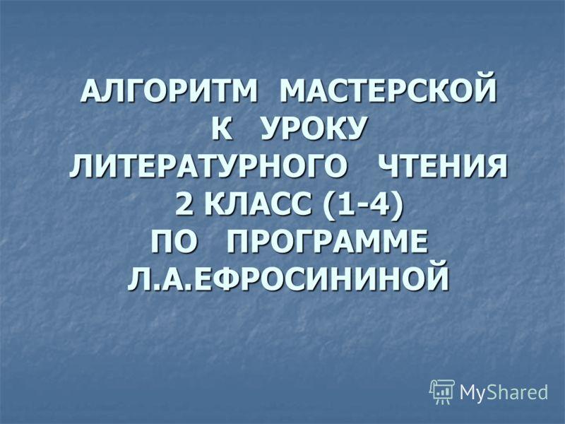 АЛГОРИТМ МАСТЕРСКОЙ К УРОКУ ЛИТЕРАТУРНОГО ЧТЕНИЯ 2 КЛАСС (1-4) ПО ПРОГРАММЕ Л.А.ЕФРОСИНИНОЙ
