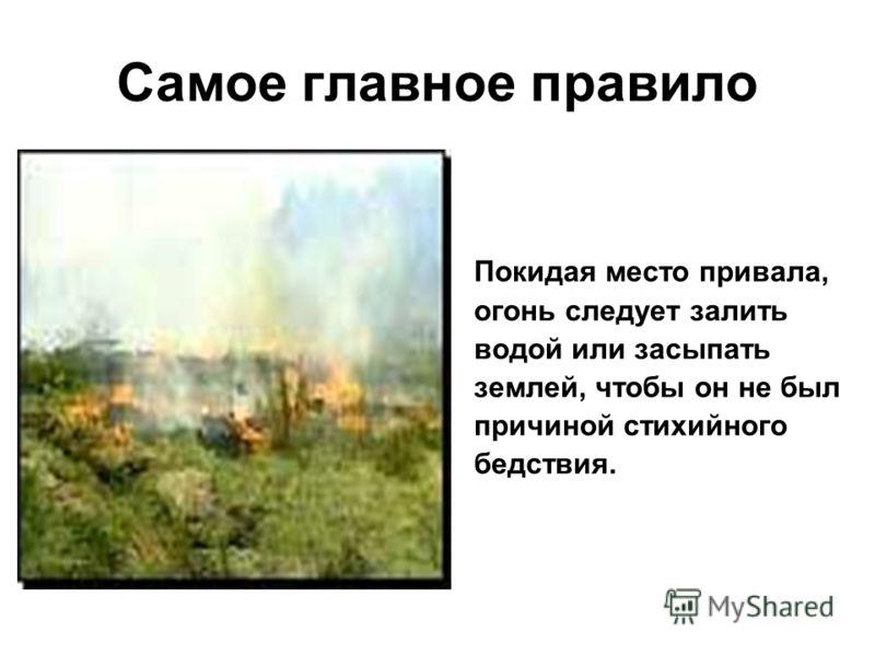 Самое главное правило Покидая место привала, огонь следует залить водой или засыпать землей, чтобы он не был причиной стихийного бедствия.