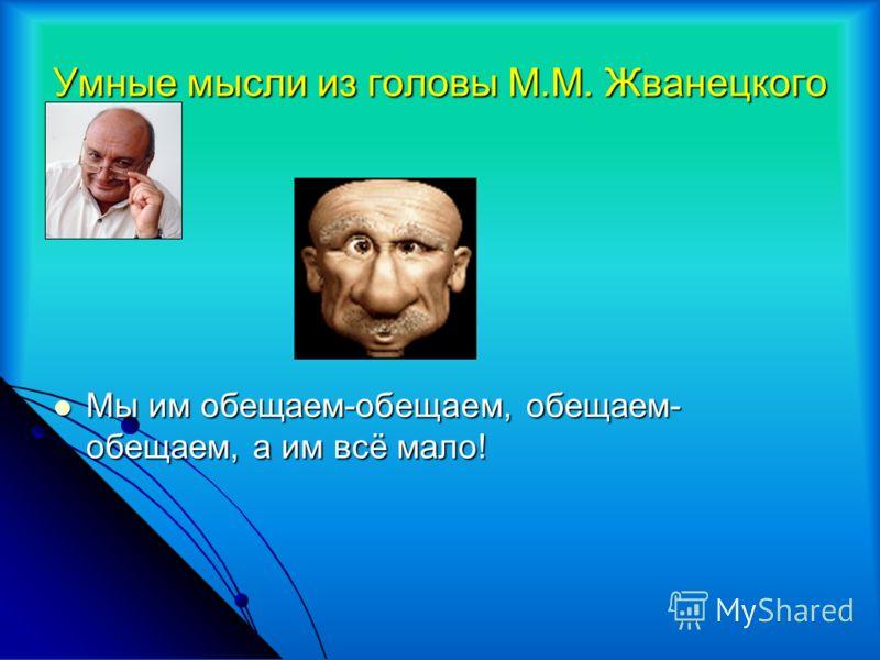 Умные мысли из головы М.М. Жванецкого Мы им обещаем-обещаем, обещаем- обещаем, а им всё мало! Мы им обещаем-обещаем, обещаем- обещаем, а им всё мало!