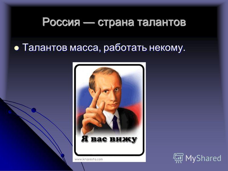 Россия страна талантов Талантов масса, работать некому. Талантов масса, работать некому.