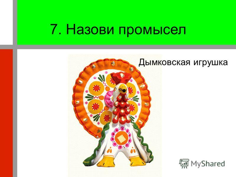 7. Назови промысел Дымковская игрушка