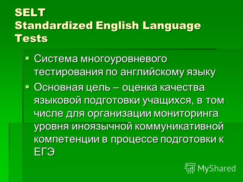 SELT Standardized English Language Tests Система многоуровневого тестирования по английскому языку Система многоуровневого тестирования по английскому языку Основная цель – оценка качества языковой подготовки учащихся, в том числе для организации мон