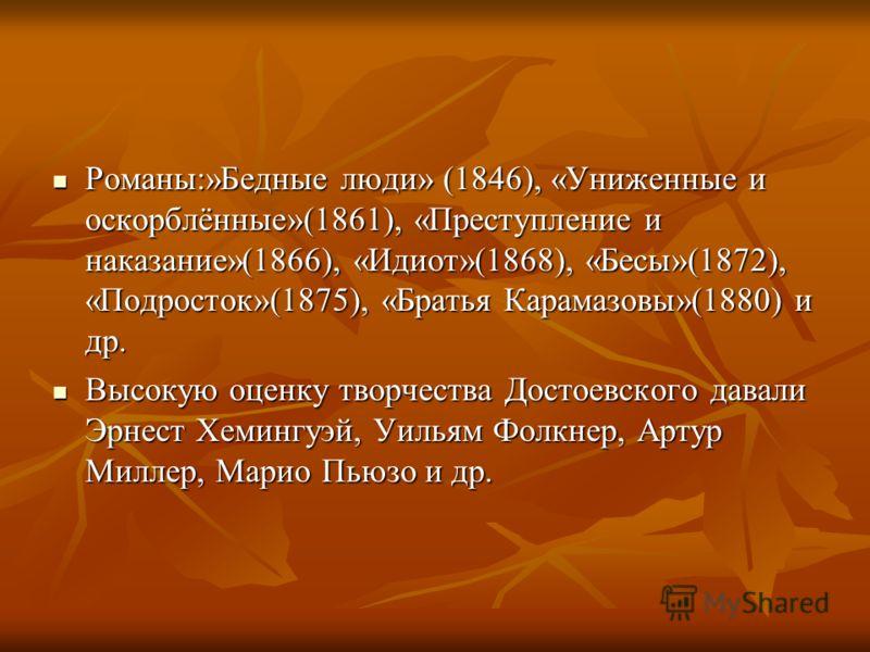 Романы:»Бедные люди» (1846), «Униженные и оскорблённые»(1861), «Преступление и наказание»(1866), «Идиот»(1868), «Бесы»(1872), «Подросток»(1875), «Братья Карамазовы»(1880) и др. Романы:»Бедные люди» (1846), «Униженные и оскорблённые»(1861), «Преступле