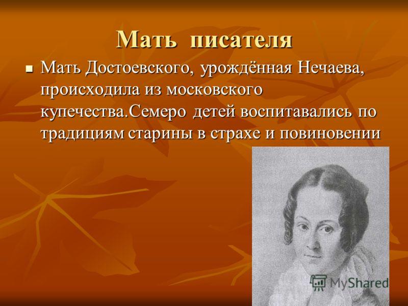 Мать писателя Мать Достоевского, урождённая Нечаева, происходила из московского купечества.Семеро детей воспитавались по традициям старины в страхе и повиновении Мать Достоевского, урождённая Нечаева, происходила из московского купечества.Семеро дете
