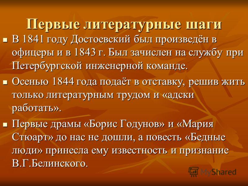 Первые литературные шаги В 1841 году Достоевский был произведён в офицеры и в 1843 г. Был зачислен на службу при Петербургской инженерной команде. В 1841 году Достоевский был произведён в офицеры и в 1843 г. Был зачислен на службу при Петербургской и