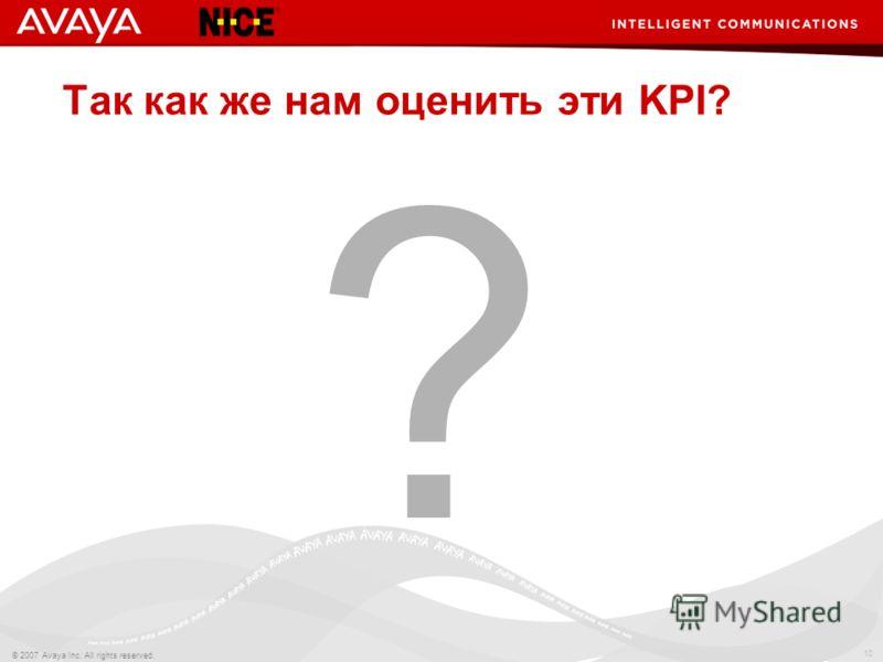 10 © 2007 Avaya Inc. All rights reserved. Так как же нам оценить эти KPI? ?