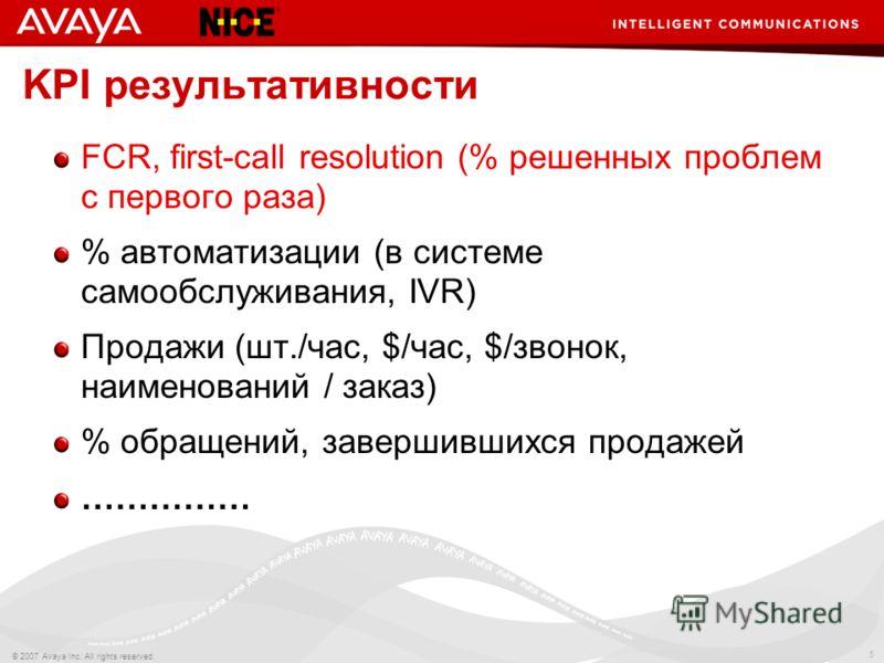 5 © 2007 Avaya Inc. All rights reserved. KPI результативности FCR, first-call resolution (% решенных проблем с первого раза) % автоматизации (в системе самообслуживания, IVR) Продажи (шт./час, $/час, $/звонок, наименований / заказ) % обращений, завер