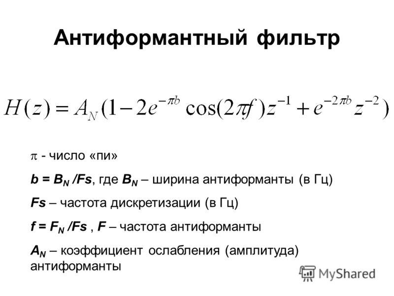 Антиформантный фильтр - число «пи» b = B N /Fs, где B N – ширина антиформанты (в Гц) Fs – частота дискретизации (в Гц) f = F N /Fs, F – частота антиформанты А N – коэффициент ослабления (амплитуда) антиформанты