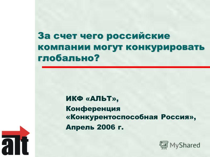 За счет чего российские компании могут конкурировать глобально? ИКФ «АЛЬТ», Конференция «Конкурентоспособная Россия», Апрель 2006 г.