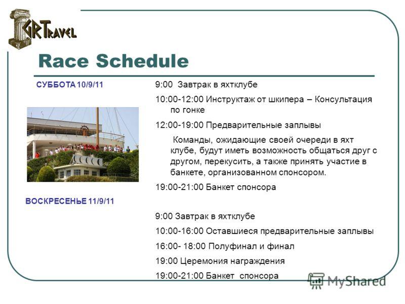 Race Schedule СУББОТА 10/9/11 9:00 Завтрак в яхтклубе 10:00-12:00 Инструктаж от шкипера – Консультация по гонке 12:00-19:00 Предварительные заплывы Команды, ожидающие своей очереди в яхт клубе, будут иметь возможность общаться друг с другом, перекуси